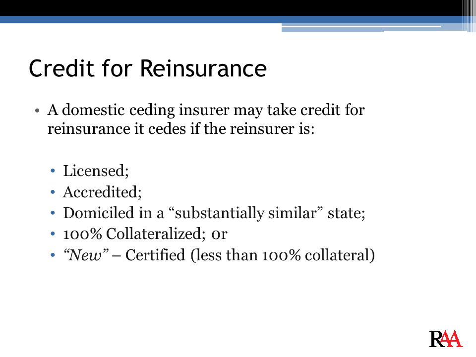 Credit for Reinsurance A domestic ceding insurer may take credit for reinsurance it cedes if the reinsurer is: Licensed; Accredited; Domiciled in a substantially similar state; 100% Collateralized; 0r New – Certified (less than 100% collateral)