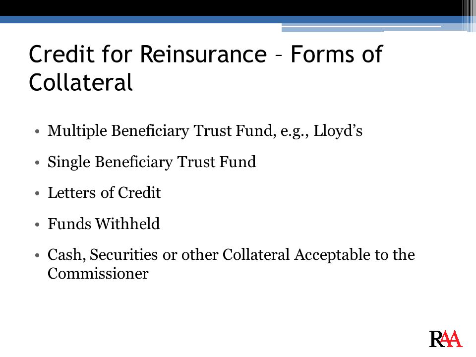 Credit for Reinsurance – Forms of Collateral Multiple Beneficiary Trust Fund, e.g., Lloyd's Single Beneficiary Trust Fund Letters of Credit Funds Withheld Cash, Securities or other Collateral Acceptable to the Commissioner