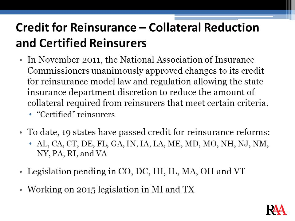 Credit for Reinsurance – Collateral Reduction and Certified Reinsurers In November 2011, the National Association of Insurance Commissioners unanimously approved changes to its credit for reinsurance model law and regulation allowing the state insurance department discretion to reduce the amount of collateral required from reinsurers that meet certain criteria.