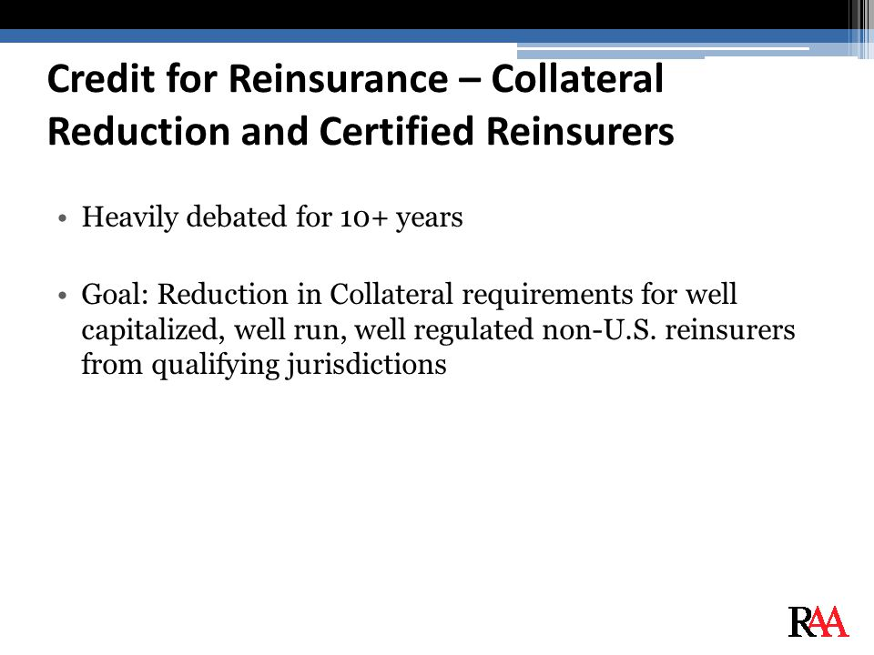 Credit for Reinsurance – Collateral Reduction and Certified Reinsurers Heavily debated for 10+ years Goal: Reduction in Collateral requirements for well capitalized, well run, well regulated non-U.S.