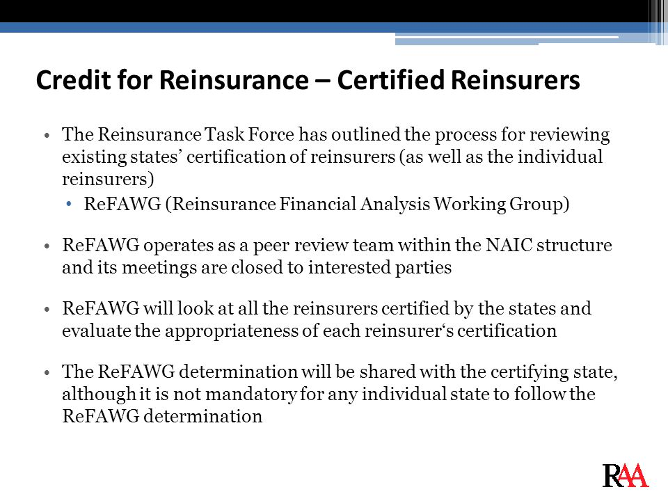 Credit for Reinsurance – Certified Reinsurers The Reinsurance Task Force has outlined the process for reviewing existing states' certification of reinsurers (as well as the individual reinsurers) ReFAWG (Reinsurance Financial Analysis Working Group) ReFAWG operates as a peer review team within the NAIC structure and its meetings are closed to interested parties ReFAWG will look at all the reinsurers certified by the states and evaluate the appropriateness of each reinsurer's certification The ReFAWG determination will be shared with the certifying state, although it is not mandatory for any individual state to follow the ReFAWG determination