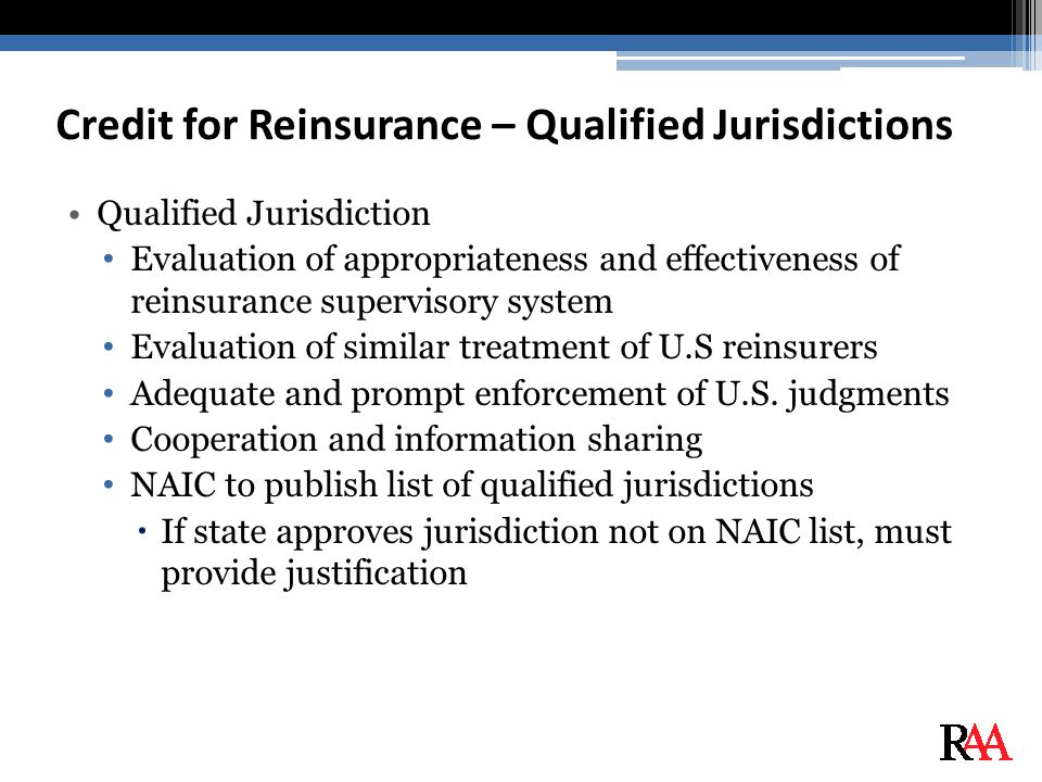 Credit for Reinsurance – Qualified Jurisdictions Qualified Jurisdiction Evaluation of appropriateness and effectiveness of reinsurance supervisory system Evaluation of similar treatment of U.S reinsurers Adequate and prompt enforcement of U.S.