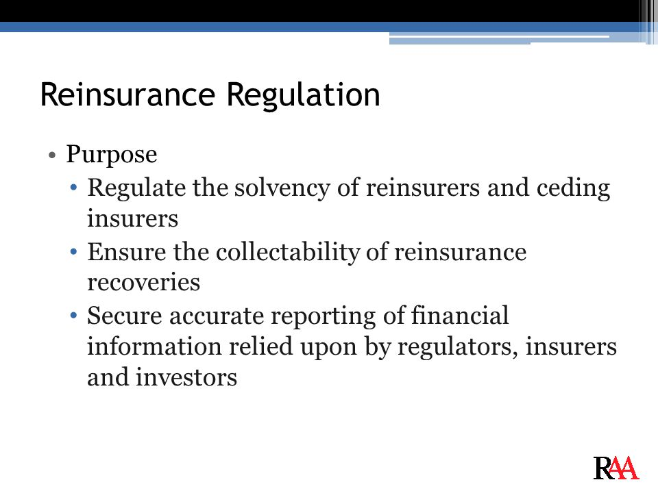 Reinsurance Regulation Purpose Regulate the solvency of reinsurers and ceding insurers Ensure the collectability of reinsurance recoveries Secure accurate reporting of financial information relied upon by regulators, insurers and investors