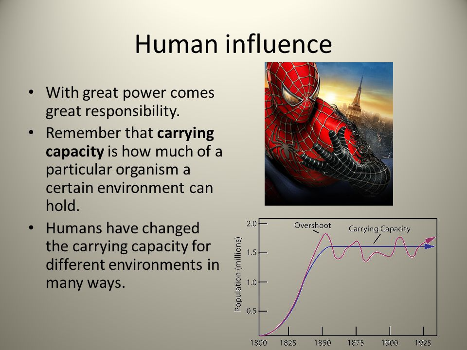 Human influence With great power comes great responsibility. Remember that carrying capacity is how much of a particular organism a certain environmen