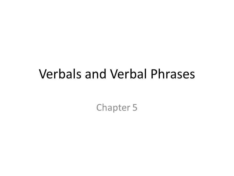 Verbals and Verbal Phrases Chapter 5