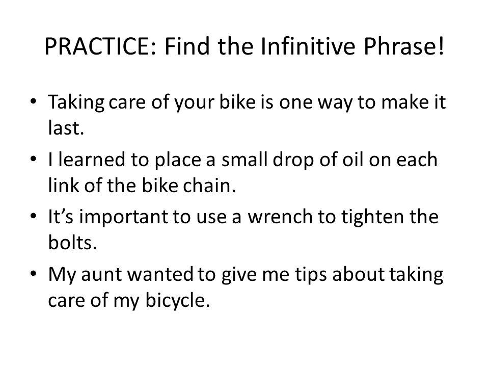 PRACTICE: Find the Infinitive Phrase! Taking care of your bike is one way to make it last. I learned to place a small drop of oil on each link of the