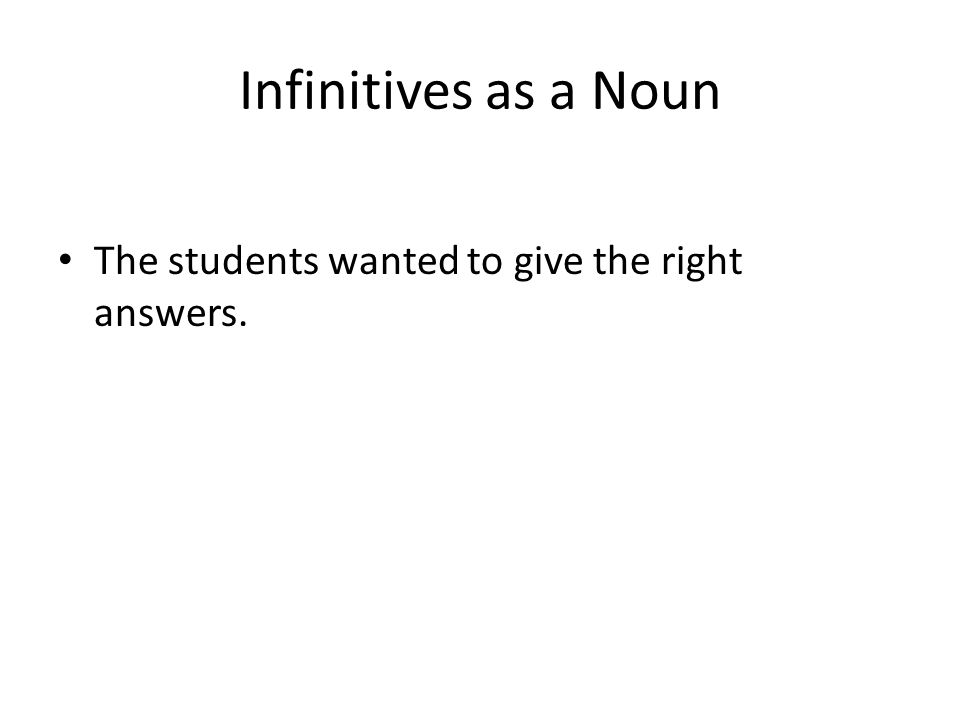 Infinitives as a Noun The students wanted to give the right answers.