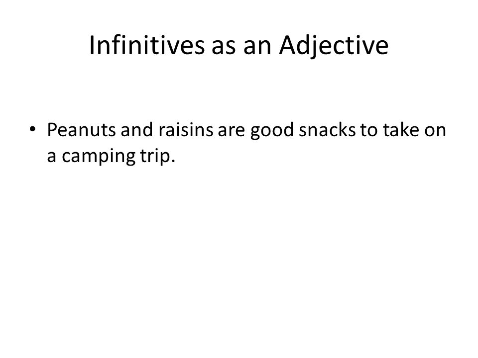 Infinitives as an Adjective Peanuts and raisins are good snacks to take on a camping trip.
