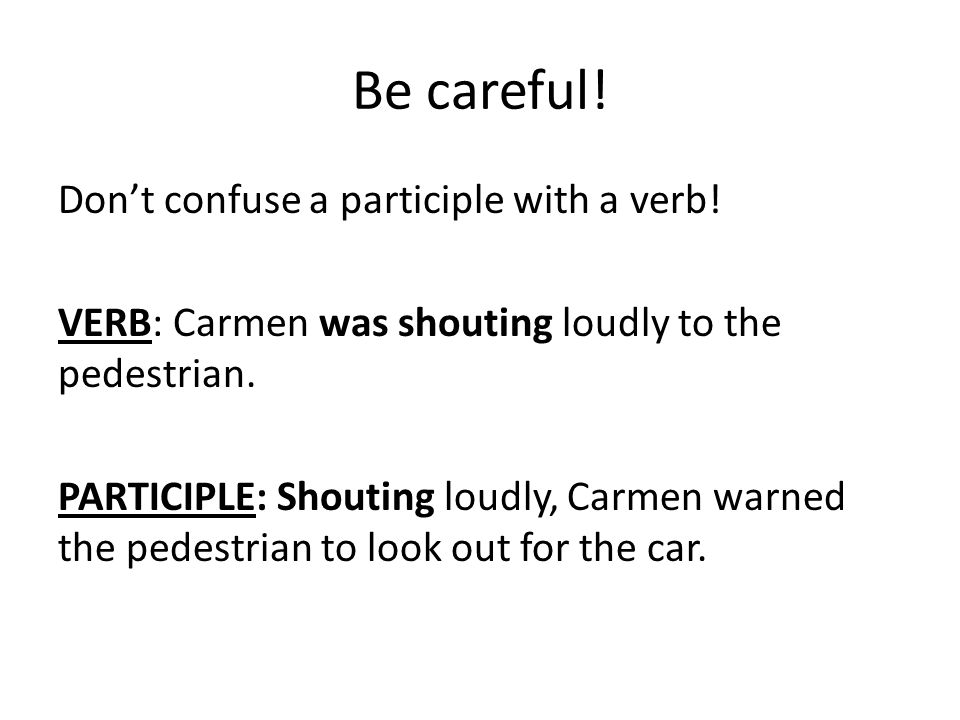 Be careful! Don't confuse a participle with a verb! VERB: Carmen was shouting loudly to the pedestrian. PARTICIPLE: Shouting loudly, Carmen warned the