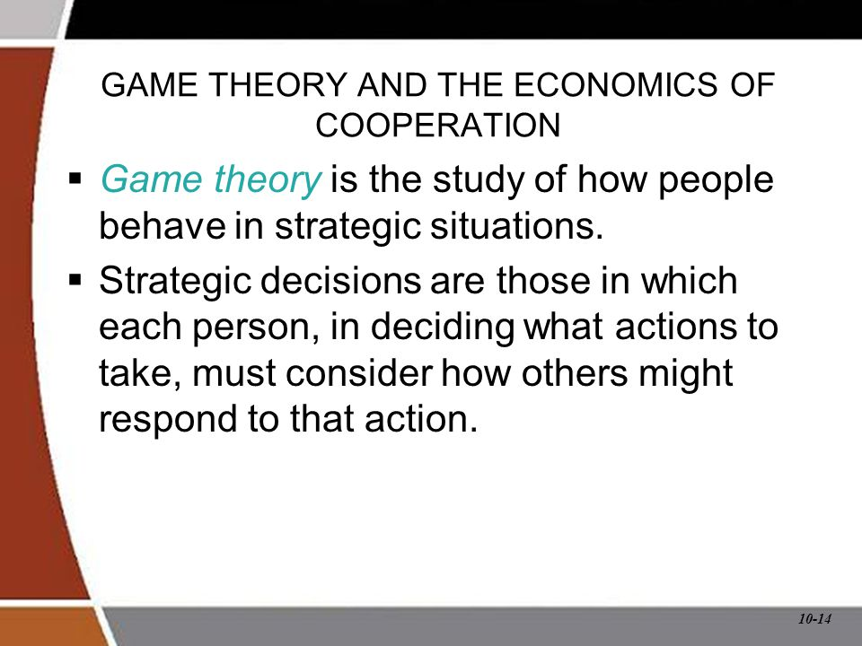 10-14 GAME THEORY AND THE ECONOMICS OF COOPERATION  Game theory is the study of how people behave in strategic situations.  Strategic decisions are