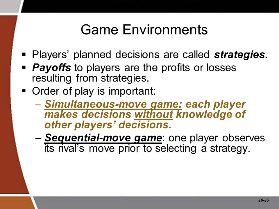 10-15 Game Environments  Players' planned decisions are called strategies.  Payoffs to players are the profits or losses resulting from strategies.