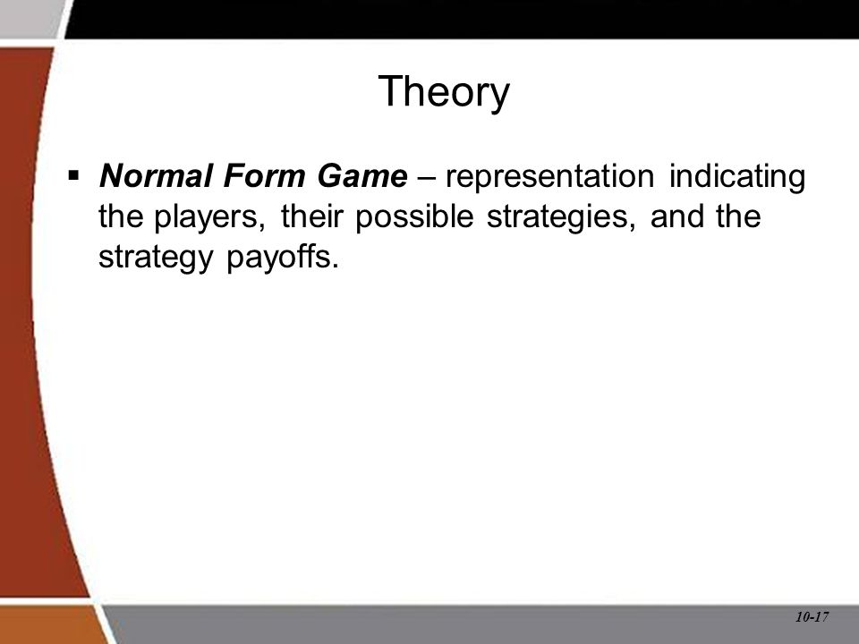 10-17 Theory  Normal Form Game – representation indicating the players, their possible strategies, and the strategy payoffs.