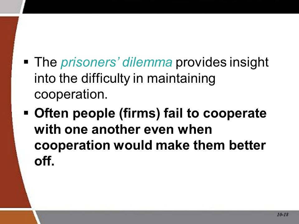 10-18 The Prisoners' Dilemma  The prisoners' dilemma provides insight into the difficulty in maintaining cooperation.  Often people (firms) fail to