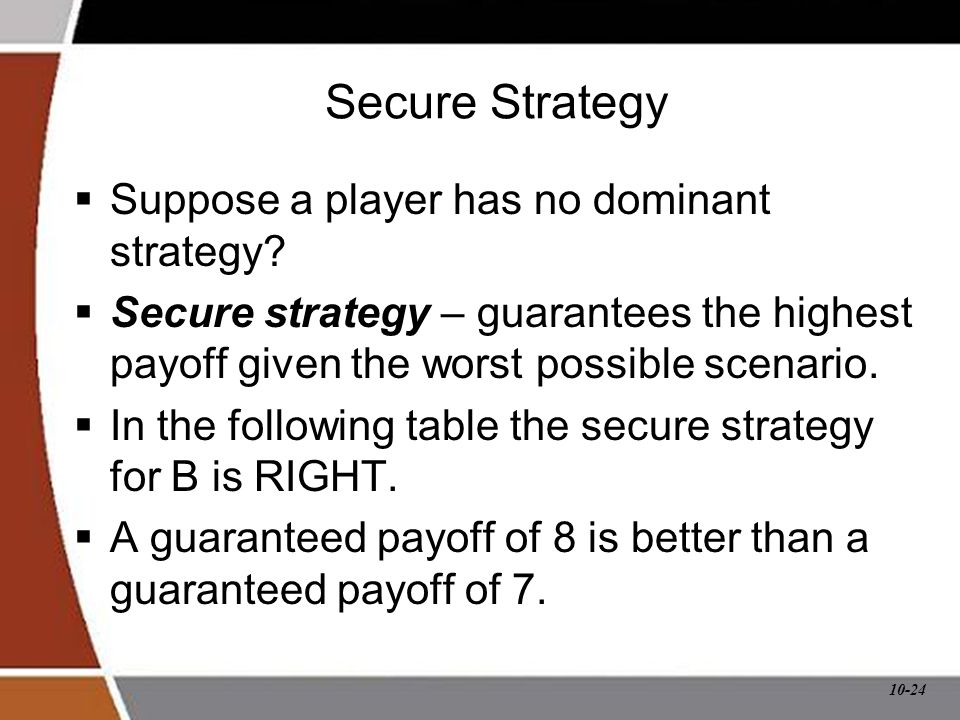 10-24 Secure Strategy  Suppose a player has no dominant strategy?  Secure strategy – guarantees the highest payoff given the worst possible scenario