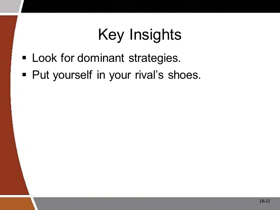 10-32 Key Insights  Look for dominant strategies.  Put yourself in your rival's shoes.