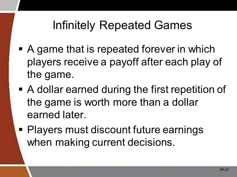 10-33 Infinitely Repeated Games  A game that is repeated forever in which players receive a payoff after each play of the game.  A dollar earned dur