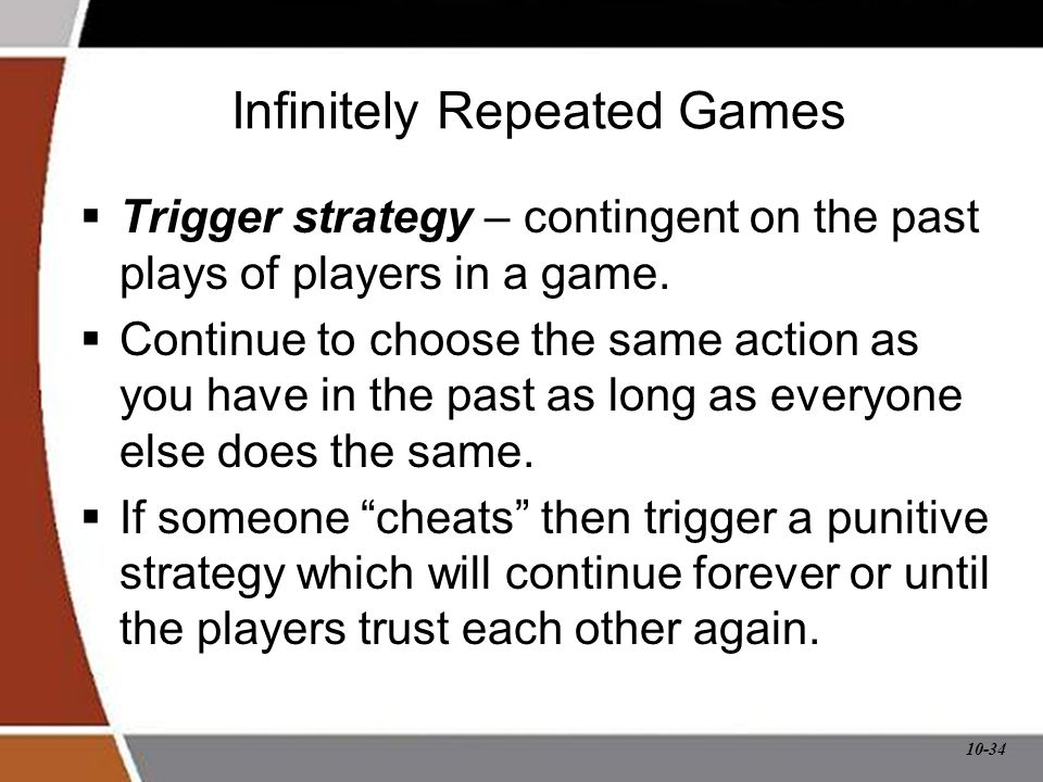 10-34 Infinitely Repeated Games  Trigger strategy – contingent on the past plays of players in a game.  Continue to choose the same action as you ha