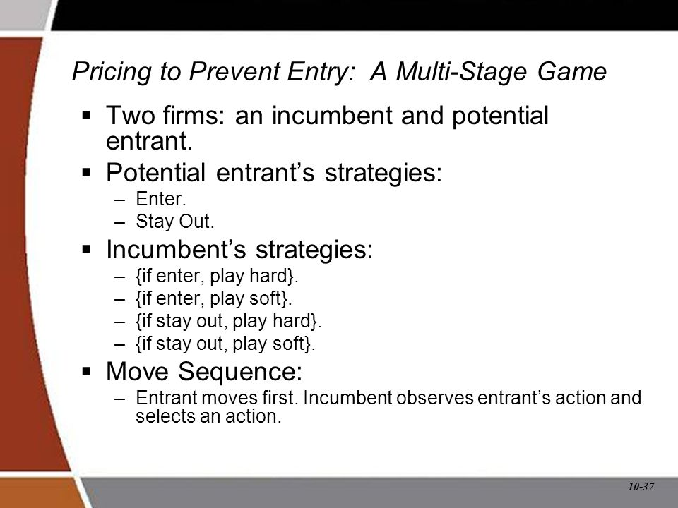 10-37 Pricing to Prevent Entry: A Multi-Stage Game  Two firms: an incumbent and potential entrant.  Potential entrant's strategies: –Enter. –Stay Ou