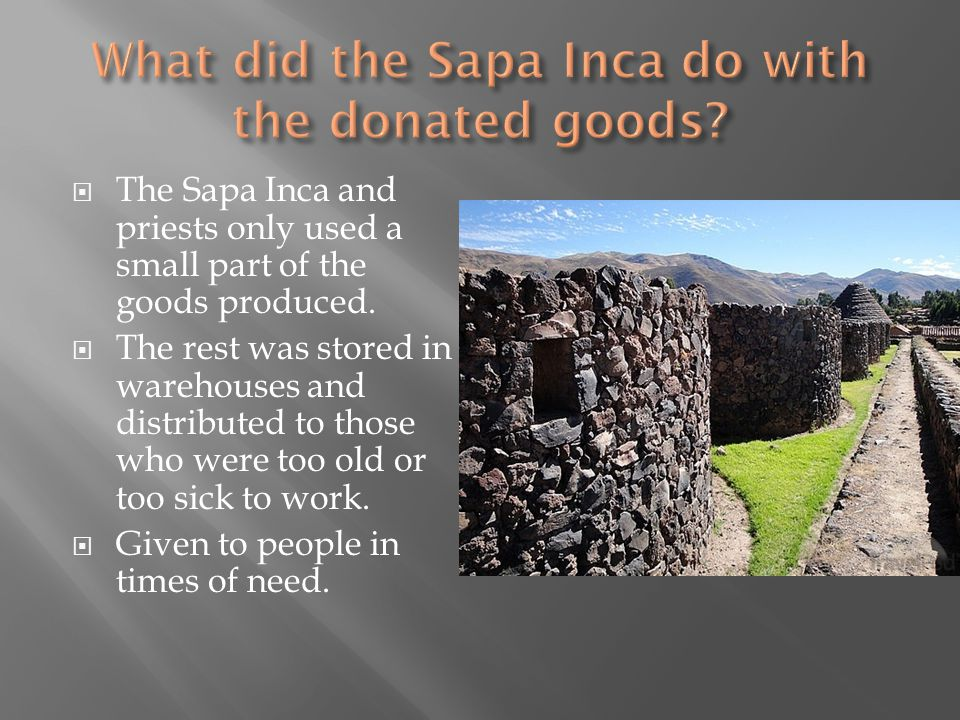  The Sapa Inca and priests only used a small part of the goods produced.