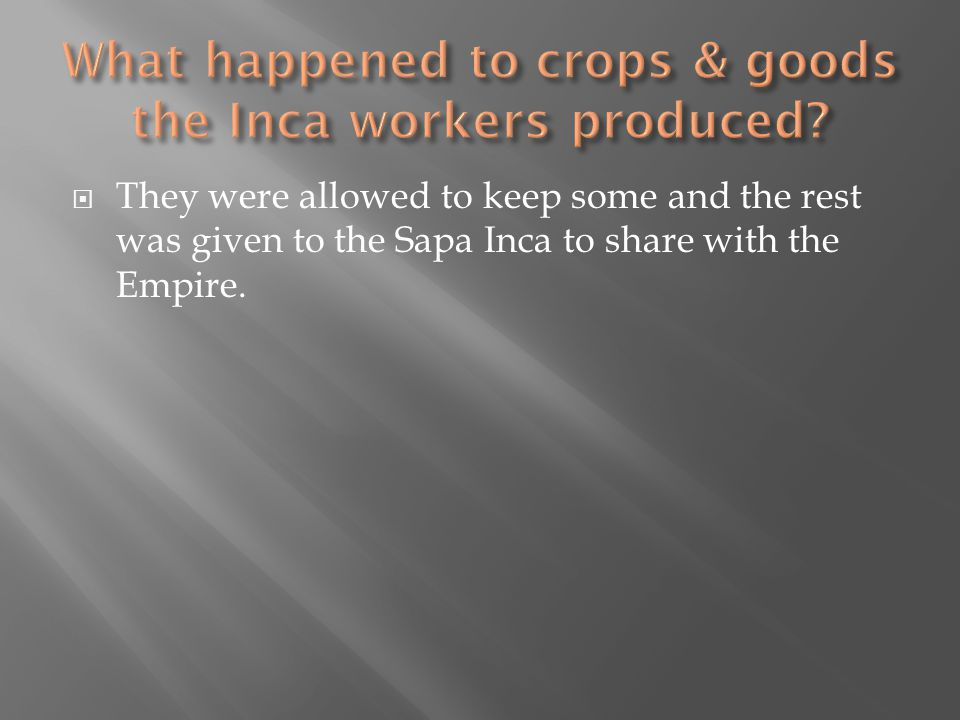  They were allowed to keep some and the rest was given to the Sapa Inca to share with the Empire.