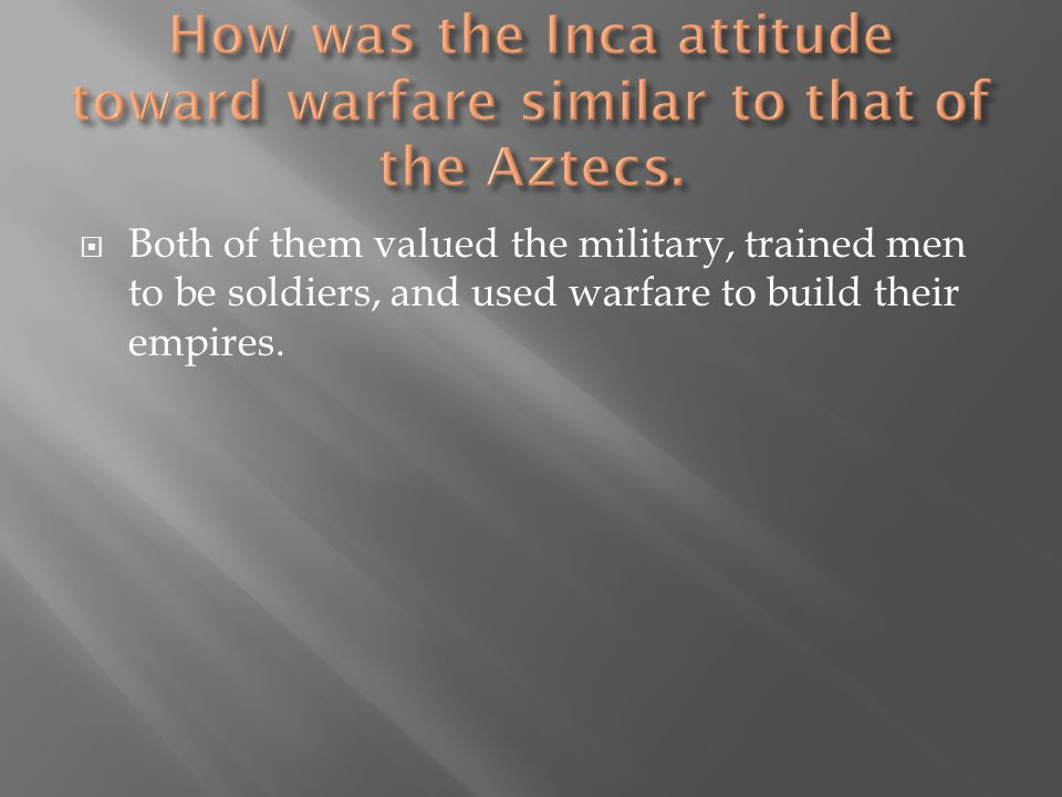  Both of them valued the military, trained men to be soldiers, and used warfare to build their empires.