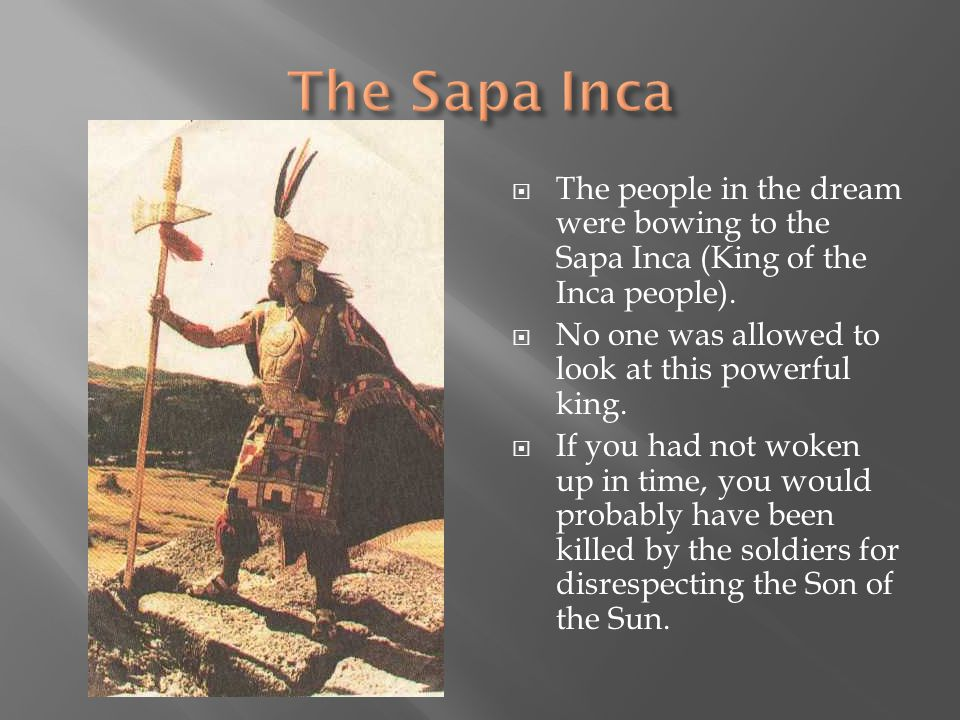  The people in the dream were bowing to the Sapa Inca (King of the Inca people).  No one was allowed to look at this powerful king.  If you had not