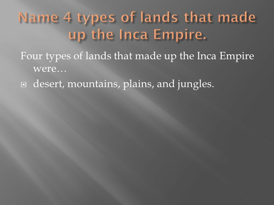 Four types of lands that made up the Inca Empire were…  desert, mountains, plains, and jungles.
