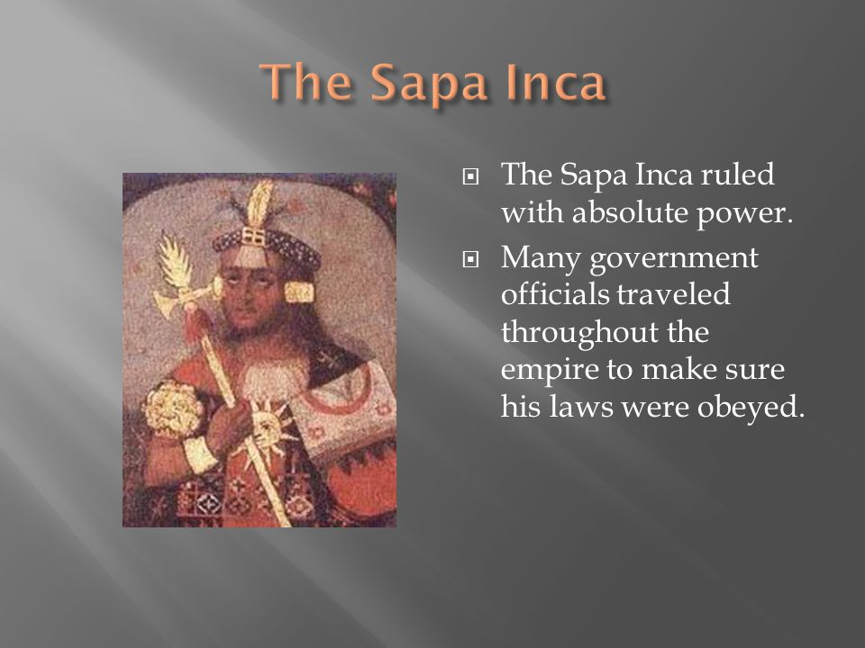  The Sapa Inca ruled with absolute power.  Many government officials traveled throughout the empire to make sure his laws were obeyed.
