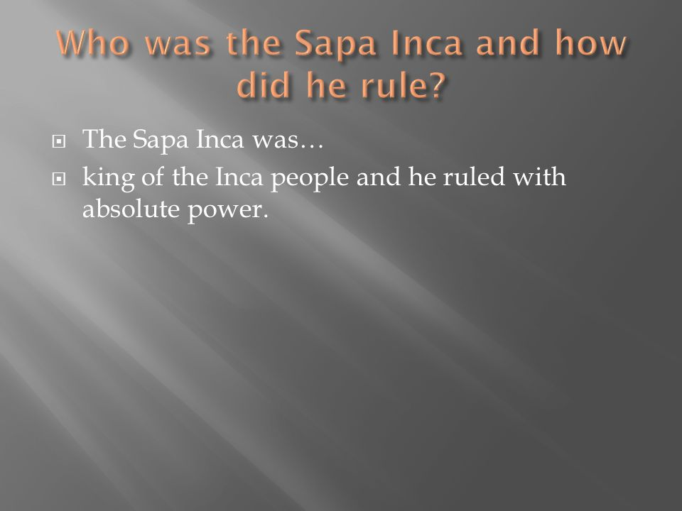  The Sapa Inca was…  king of the Inca people and he ruled with absolute power.