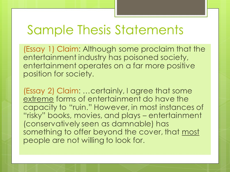 Sample Thesis Statements (Essay 1) Claim: Although some proclaim that the entertainment industry has poisoned society, entertainment operates on a far more positive position for society.