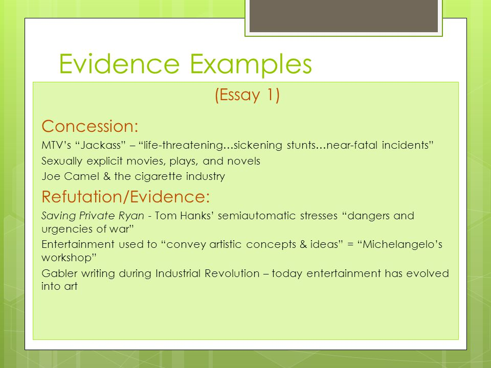 Evidence Examples (Essay 1) Concession: MTV's Jackass – life-threatening…sickening stunts…near-fatal incidents Sexually explicit movies, plays, and novels Joe Camel & the cigarette industry Refutation/Evidence: Saving Private Ryan - Tom Hanks' semiautomatic stresses dangers and urgencies of war Entertainment used to convey artistic concepts & ideas = Michelangelo's workshop Gabler writing during Industrial Revolution – today entertainment has evolved into art