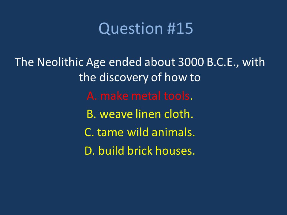 Question #15 The Neolithic Age ended about 3000 B.C.E., with the discovery of how to A. make metal tools. B. weave linen cloth. C. tame wild animals.