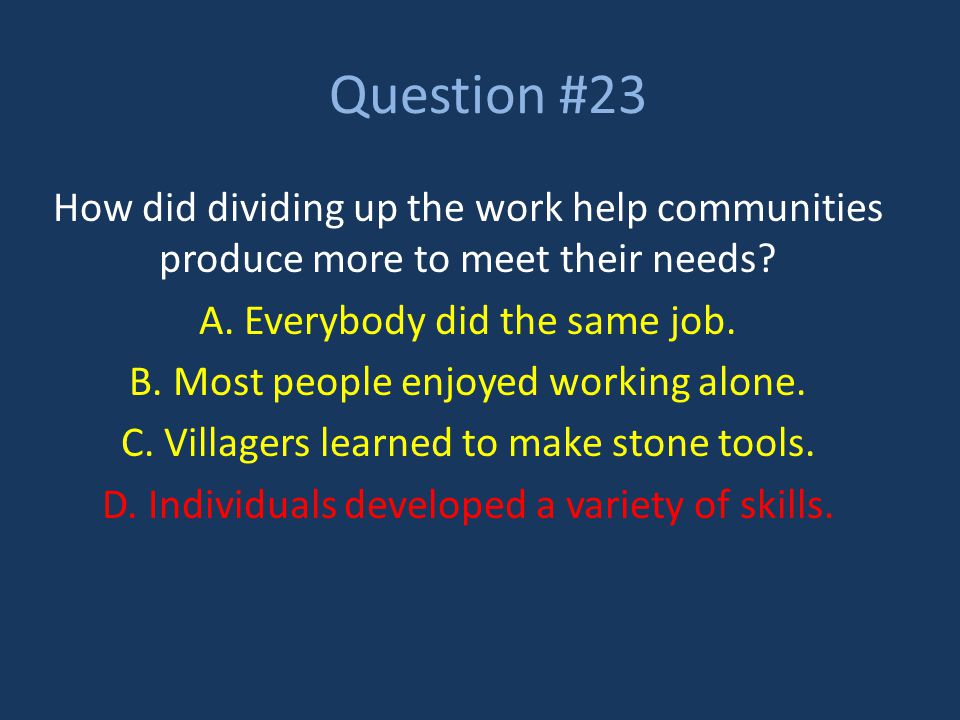 Question #23 How did dividing up the work help communities produce more to meet their needs? A. Everybody did the same job. B. Most people enjoyed wor
