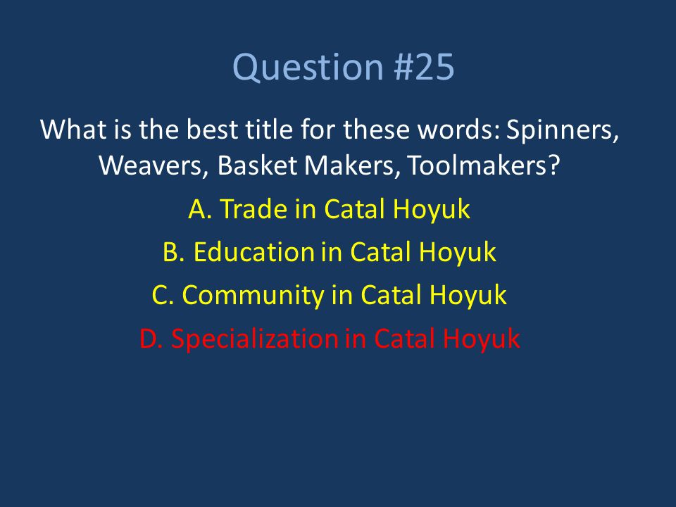 Question #25 What is the best title for these words: Spinners, Weavers, Basket Makers, Toolmakers? A. Trade in Catal Hoyuk B. Education in Catal Hoyuk