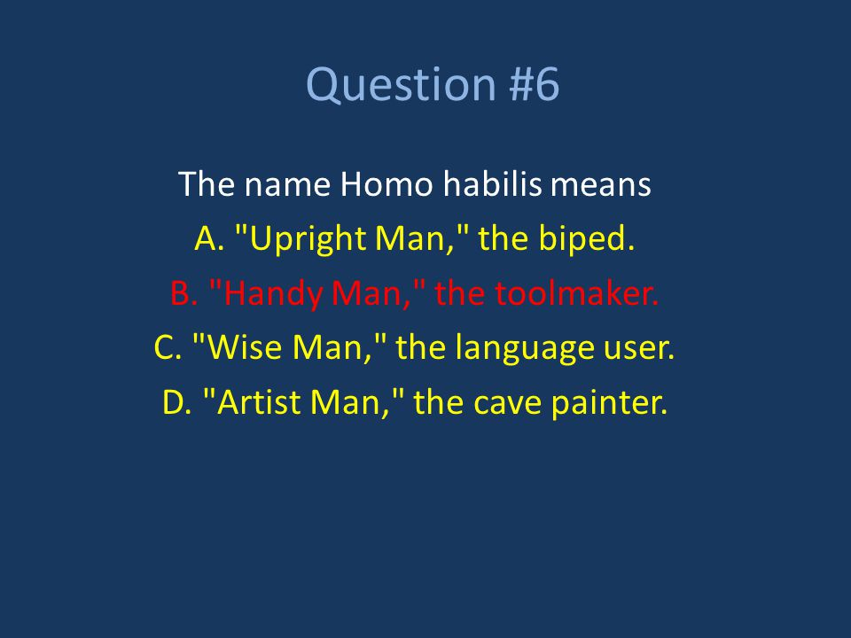 Question #6 The name Homo habilis means A.