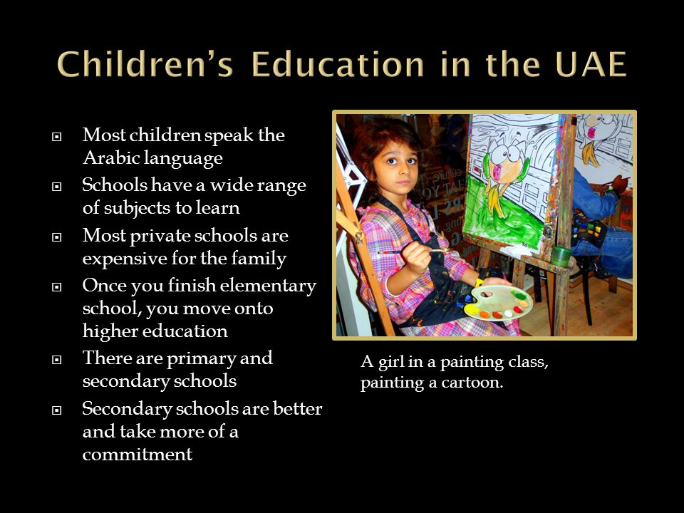  Most children speak the Arabic language  Schools have a wide range of subjects to learn  Most private schools are expensive for the family  Once you finish elementary school, you move onto higher education  There are primary and secondary schools  Secondary schools are better and take more of a commitment A girl in a painting class, painting a cartoon.