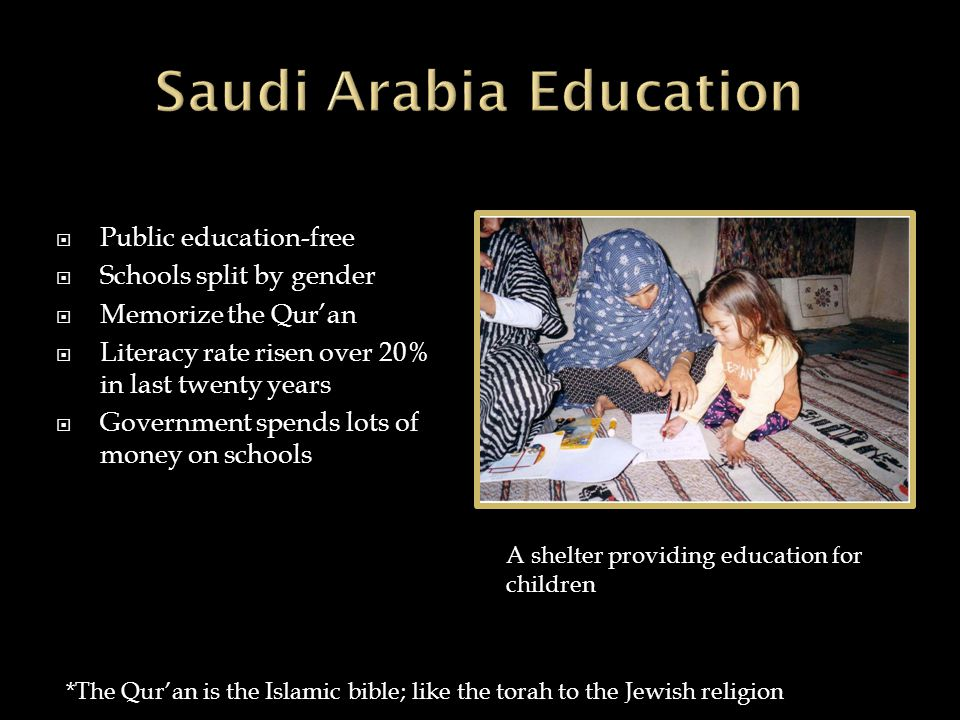  Public education-free  Schools split by gender  Memorize the Qur'an  Literacy rate risen over 20% in last twenty years  Government spends lots of money on schools *The Qur'an is the Islamic bible; like the torah to the Jewish religion A shelter providing education for children