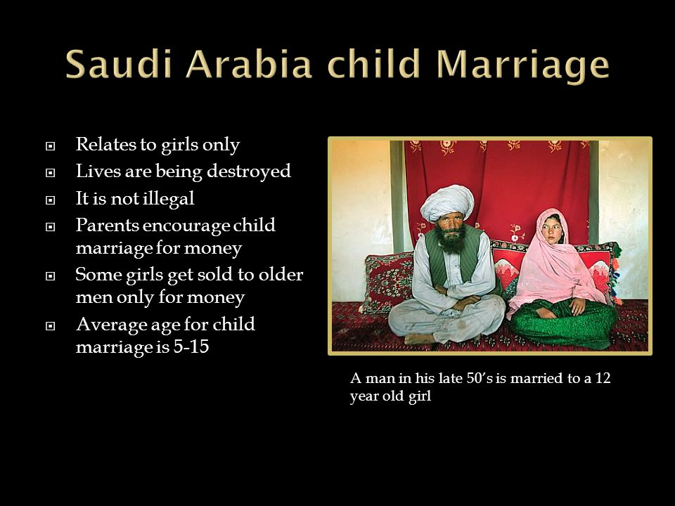  Relates to girls only  Lives are being destroyed  It is not illegal  Parents encourage child marriage for money  Some girls get sold to older men only for money  Average age for child marriage is 5-15 A man in his late 50's is married to a 12 year old girl