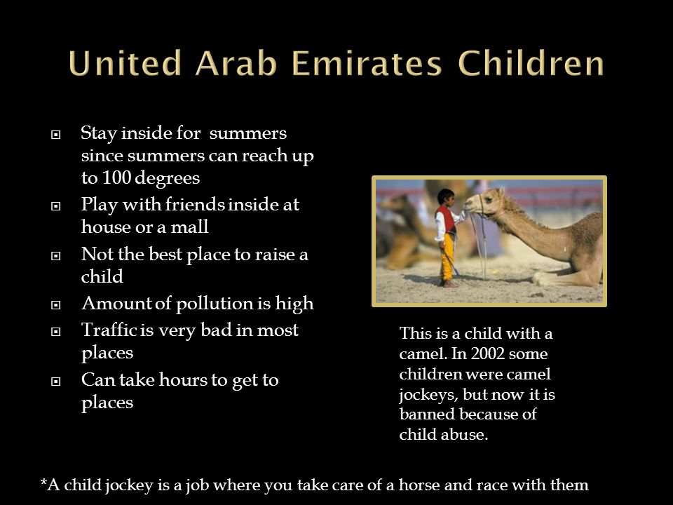  Stay inside for summers since summers can reach up to 100 degrees  Play with friends inside at house or a mall  Not the best place to raise a child  Amount of pollution is high  Traffic is very bad in most places  Can take hours to get to places This is a child with a camel.