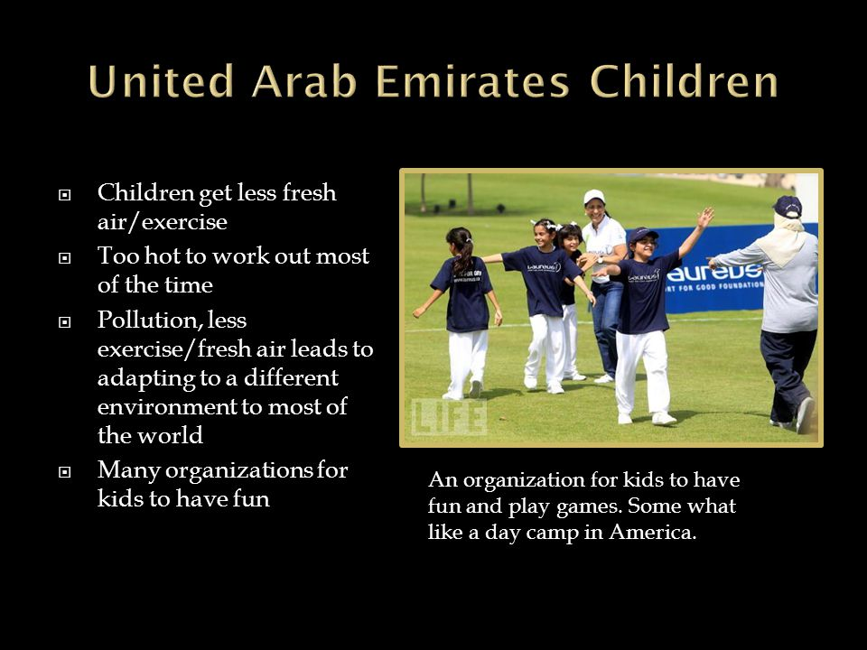  Children here get much more fun time than other countries  The UAE is very wealthy so they have many exciting places to see  Children can go to huge malls  Or adventure parks  Children here also have more freedom A water park which kids can access daily for recreational purposes.
