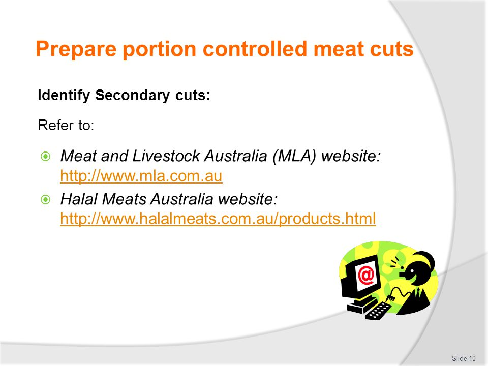 Prepare portion controlled meat cuts Identify Secondary cuts: Refer to:  Meat and Livestock Australia (MLA) website: http://www.mla.com.au http://www