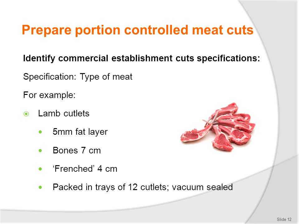 Prepare portion controlled meat cuts Identify commercial establishment cuts specifications: Specification: Type of meat For example:  Lamb cutlets 5m