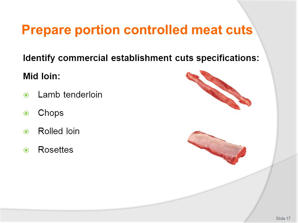 Prepare portion controlled meat cuts Identify commercial establishment cuts specifications: Mid loin:  Lamb tenderloin  Chops  Rolled loin  Rosett