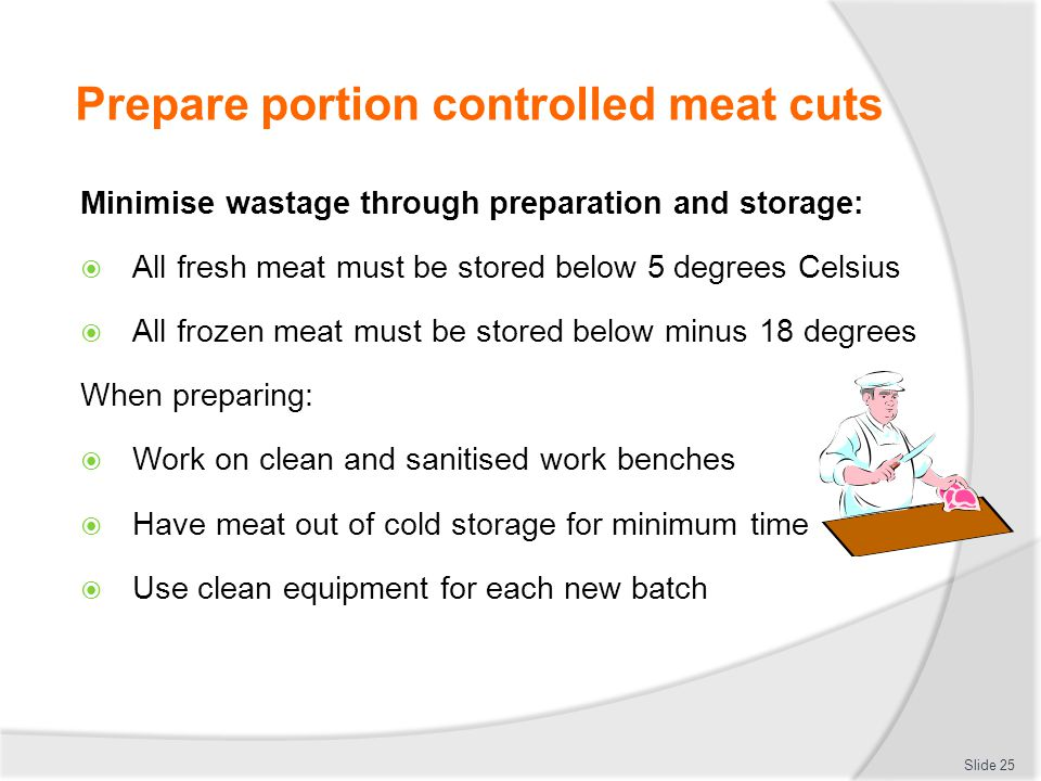 Prepare portion controlled meat cuts Minimise wastage through preparation and storage:  All fresh meat must be stored below 5 degrees Celsius  All f