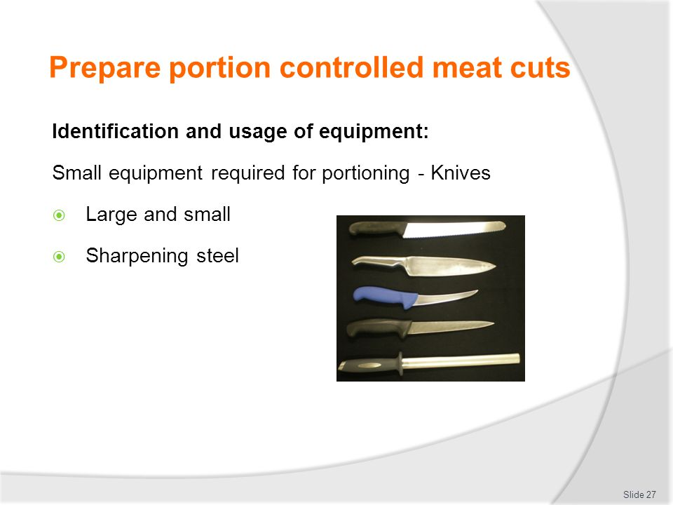 Prepare portion controlled meat cuts Identification and usage of equipment: Small equipment required for portioning - Knives  Large and small  Sharp
