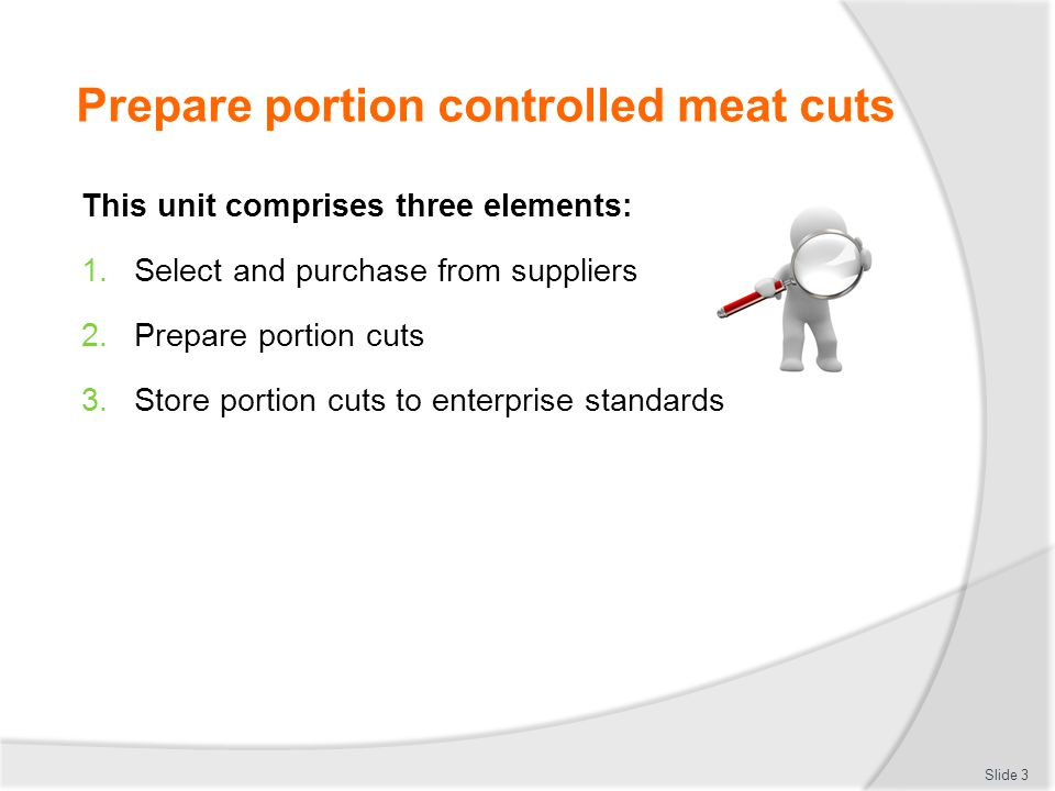 Prepare portion controlled meat cuts Element 1: Select and purchase from suppliers:  Identify and select suppliers for purchasing of products  Identify the primary meat cuts  Identify the secondary meat cuts  Identify commercial establishment cuts' specifications  Identify varieties of meats used commercially  Minimise wastage through freshness and correct purchasing  Identify costs through yield testing Slide 4