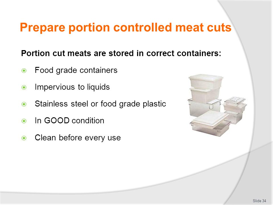 Prepare portion controlled meat cuts Portion cut meats are stored in correct containers:  Food grade containers  Impervious to liquids  Stainless s