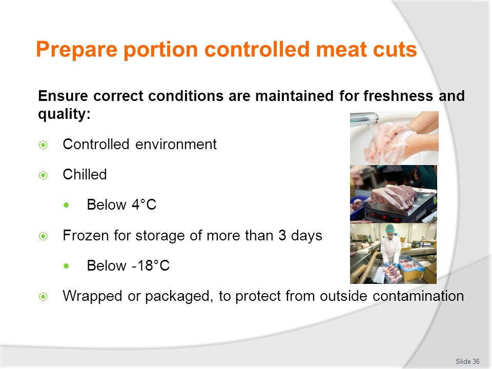 Prepare portion controlled meat cuts Ensure correct conditions are maintained for freshness and quality:  Controlled environment  Chilled Below 4°C
