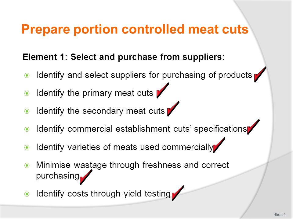 Prepare portion controlled meat cuts Minimise wastage through preparation and storage:  All fresh meat must be stored below 5 degrees Celsius  All frozen meat must be stored below minus 18 degrees When preparing:  Work on clean and sanitised work benches  Have meat out of cold storage for minimum time  Use clean equipment for each new batch Slide 25