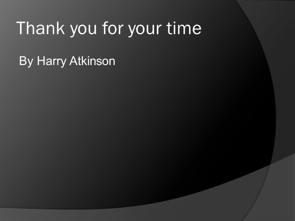 Thank you for your time By Harry Atkinson